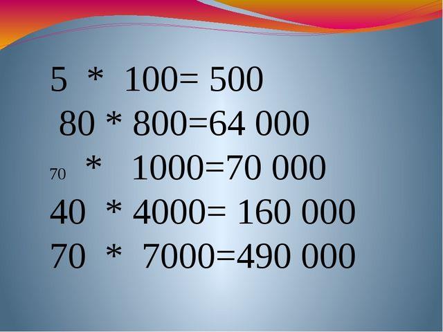 5 * 100= 500 80 * 800=64 000 * 1000=70000 40 * 4000= 160 000 70 * 7000=490000