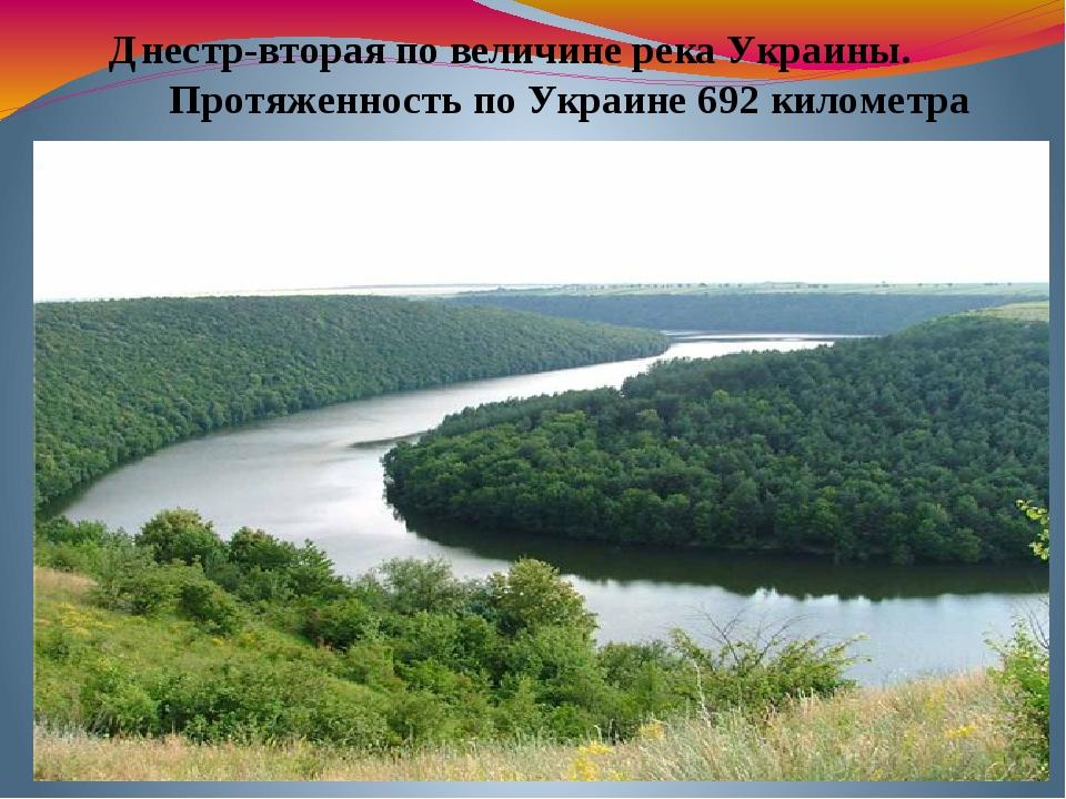 Днестр-вторая по величине река Украины. Протяженность по Украине 692 километра