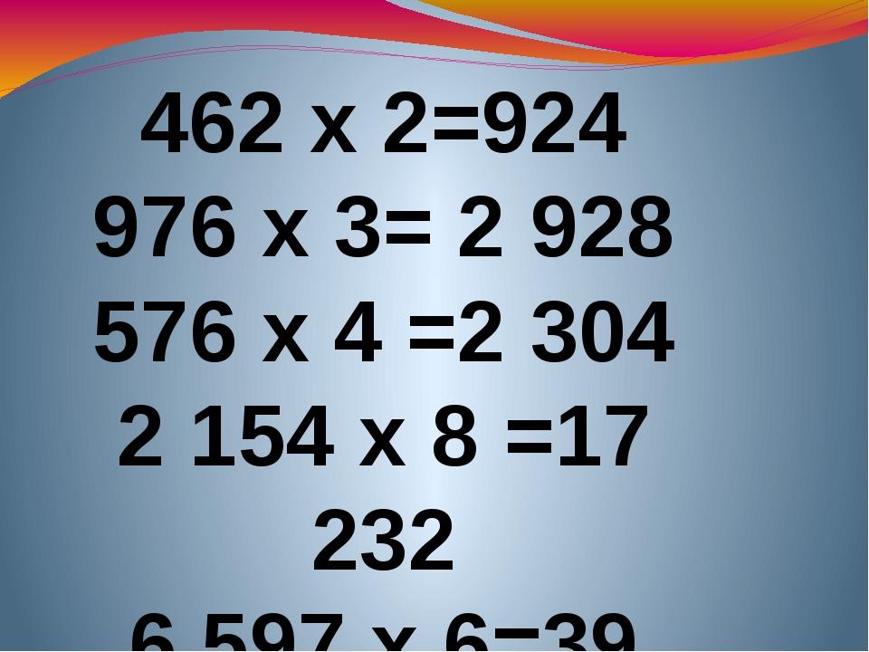 462 х 2=924 976 х 3= 2 928 576 х 4 =2 304 2154 х 8 =17 232 6 597 х 6=39 582