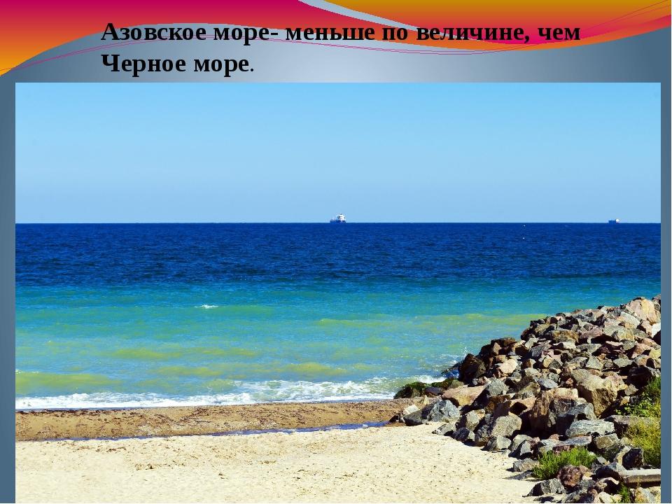 Азовское море- меньше по величине, чем Черное море.