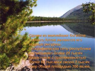 Одним из важнейших богатств Горного Алтая являются его водные ресурсы. Геогра