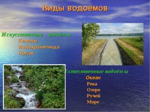 Виды водоёмов Искусственные водоёмы Каналы Водохранилища Пруды Естественные в