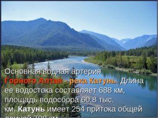 Основная водная артерияГорного Алтая- река Катунь. Длина ее водостока соста