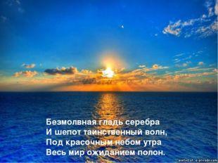 Безмолвная гладь серебра И шепот таинственный волн, Под красочным небом утра