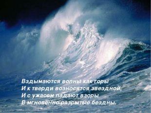 Вздымаются волны как горы И к тверди возносятся звездной, И с ужасом падают в