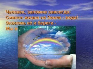 Человек, запомни навсегда: Символ жизни на Земле - вода! Экономь её и береги