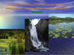 Каждая река начинается с родничка, ручейка, озера, болота, ледника. Начало ре