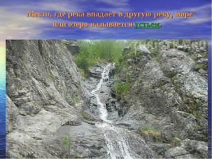 Место, где река впадает в другую реку, море или озеро называется устьем.