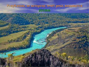 Углубление, по которому течёт река, называется руслом.
