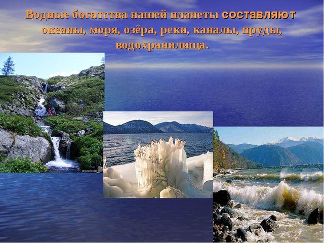 Водные богатства нашей планеты составляют океаны, моря, озёра, реки, каналы,...