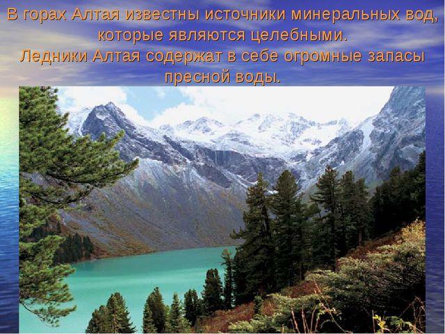 В горах Алтая известны источники минеральных вод, которые являются целебными....