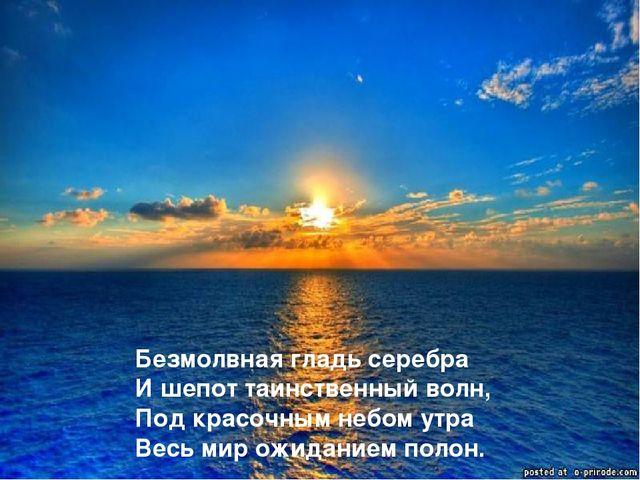 Безмолвная гладь серебра И шепот таинственный волн, Под красочным небом утра...