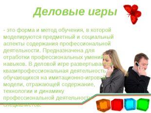 Деловые игры - это форма и метод обучения, в которой моделируются предметный