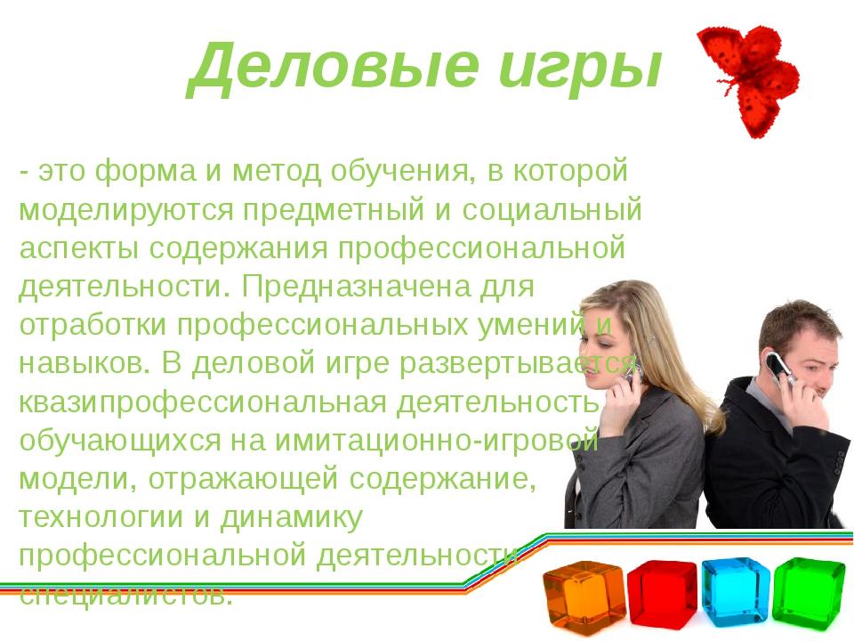 Деловые игры - это форма и метод обучения, в которой моделируются предметный...