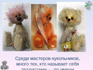 Среди мастеров-кукольников, много тех, кто называет себя теддистами — по имен