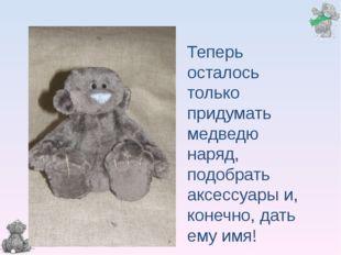Теперь осталось только придумать медведю наряд, подобрать аксессуары и, конеч