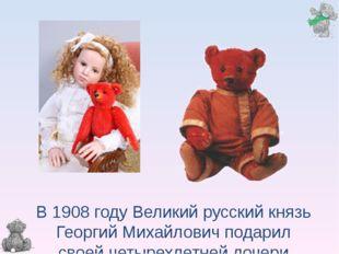 В 1908 году Великий русский князь Георгий Михайлович подарил своей четырех