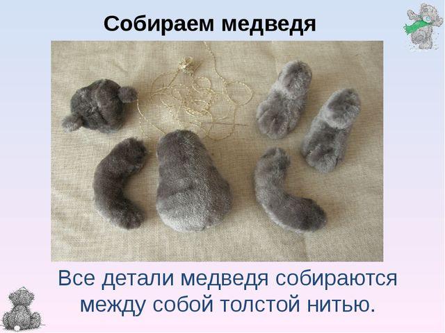 Все детали медведя собираются между собой толстой нитью. Собираем медведя