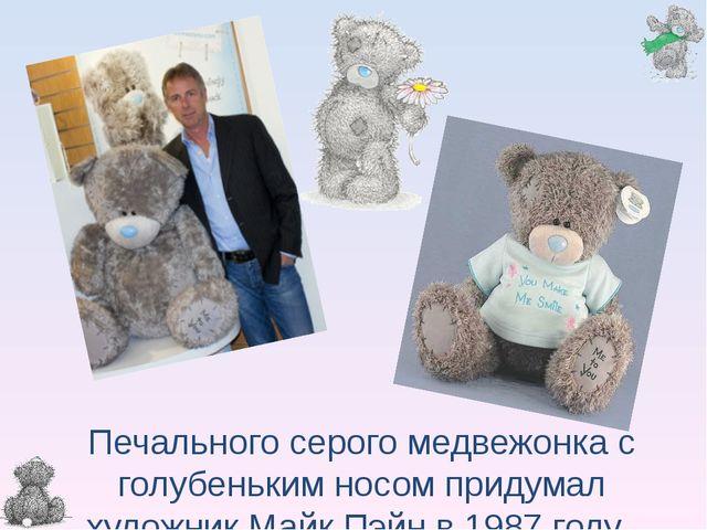 Печального серого медвежонка с голубеньким носом придумал художник Майк Пэ...