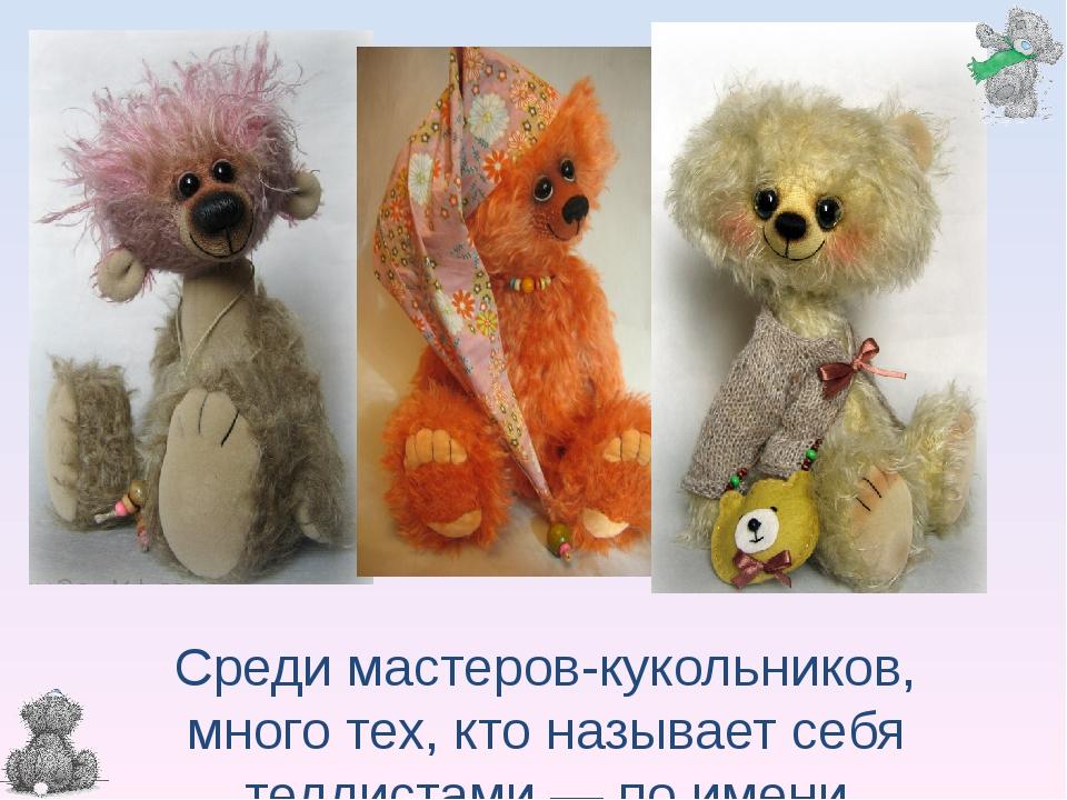 Среди мастеров-кукольников, много тех, кто называет себя теддистами — по имен...