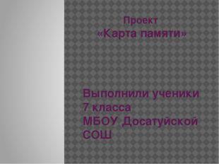 Проект «Карта памяти» Выполнили ученики 7 класса МБОУ Досатуйской СОШ