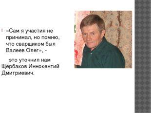 «Сам я участия не принимал, но помню, что сварщиком был Валеев Олег», - это