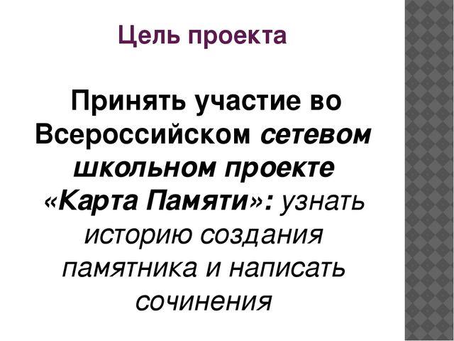 Цель проекта Принять участие во Всероссийском сетевом школьном проекте «Карта...