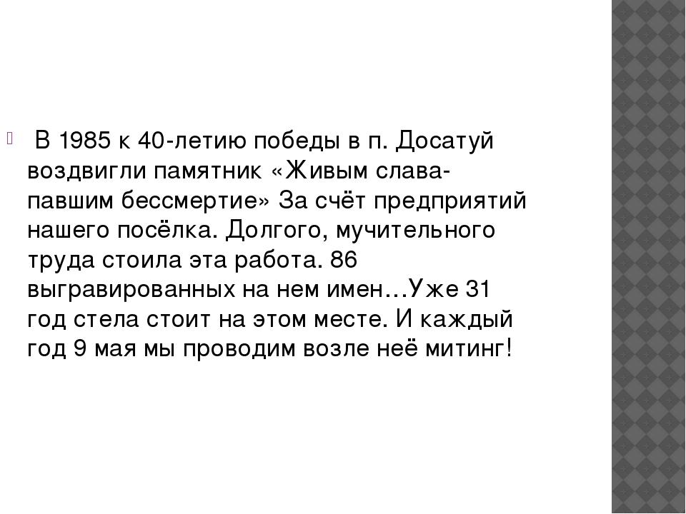 В 1985 к 40-летию победы в п. Досатуй воздвигли памятник «Живым слава- павши...