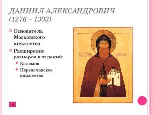 ДАНИИЛ АЛЕКСАНДРОВИЧ (1276 – 1303) Основатель Московского княжества Расширени