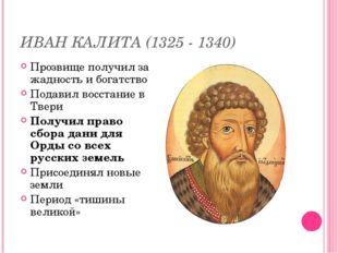 ИВАН КАЛИТА (1325 - 1340) Прозвище получил за жадность и богатство Подавил во