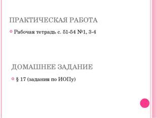 ПРАКТИЧЕСКАЯ РАБОТА Рабочая тетрадь с. 51-54 №1, 3-4 ДОМАШНЕЕ ЗАДАНИЕ § 17 (з