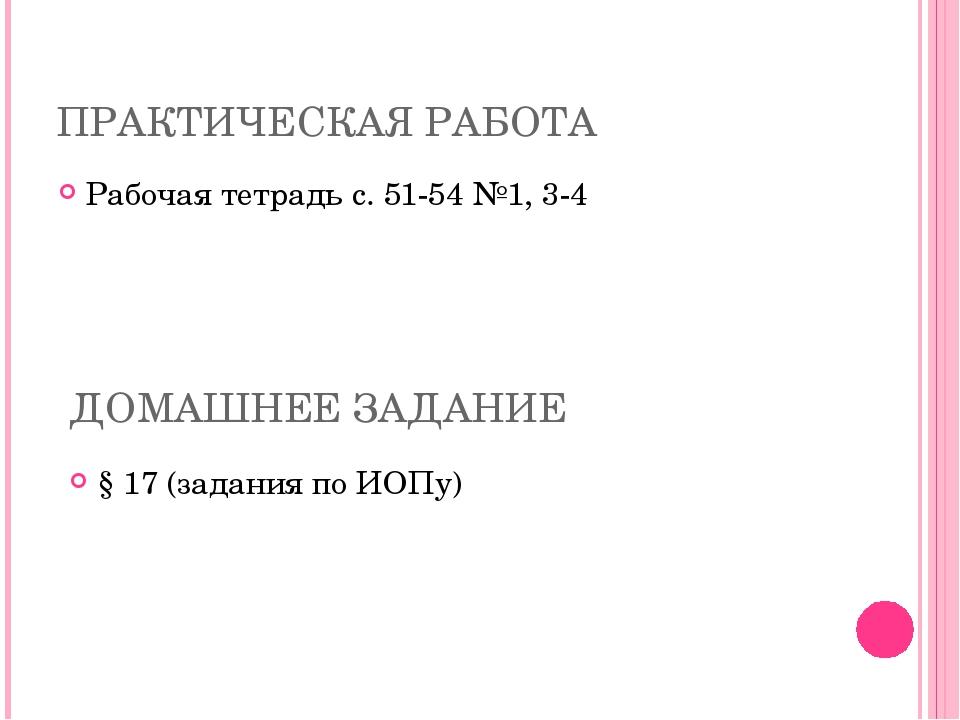ПРАКТИЧЕСКАЯ РАБОТА Рабочая тетрадь с. 51-54 №1, 3-4 ДОМАШНЕЕ ЗАДАНИЕ § 17 (з...