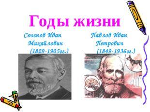 Годы жизни Сеченов Иван Михайлович (1829-1905гг.) Павлов Иван Петрович (1849-