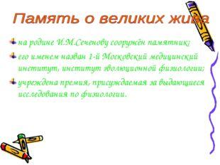 на родине И.М.Сеченову сооружён памятник; его именем назван 1-й Московский ме