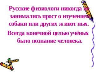 Русские физиологи никогда не занимались просто изучением собаки или других ж