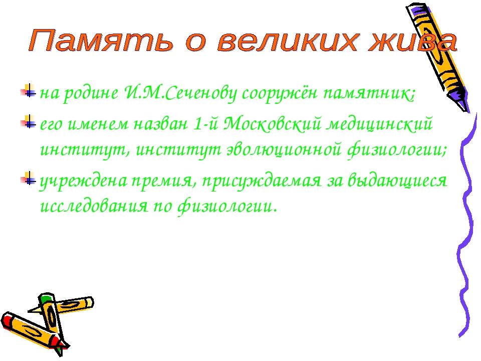 на родине И.М.Сеченову сооружён памятник; его именем назван 1-й Московский ме...