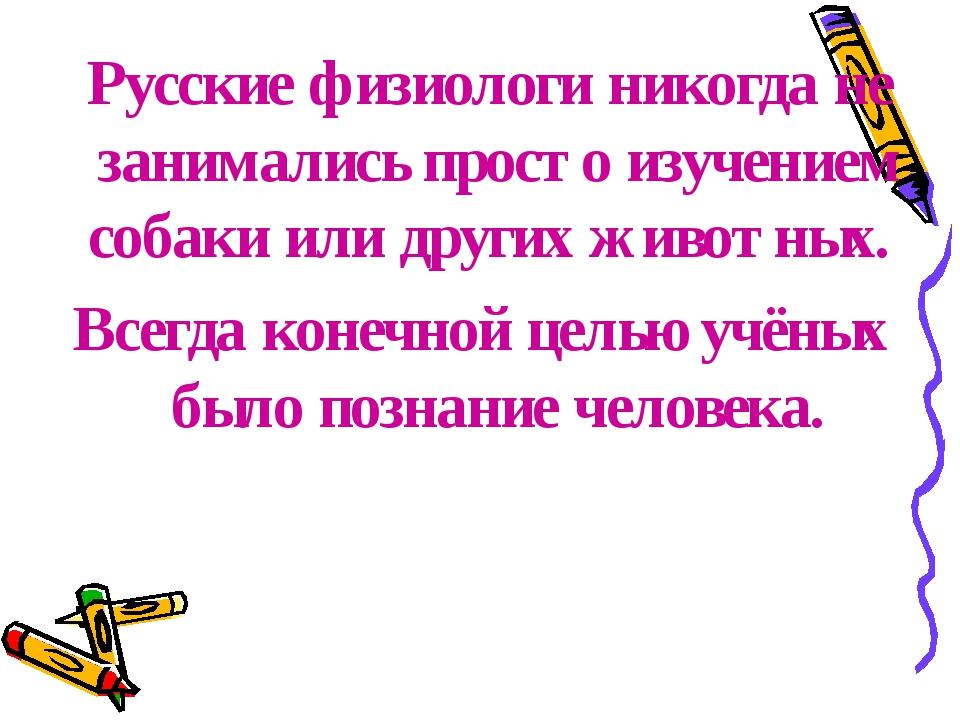 Русские физиологи никогда не занимались просто изучением собаки или других ж...