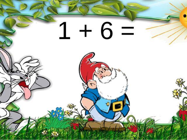 1 + 6 =