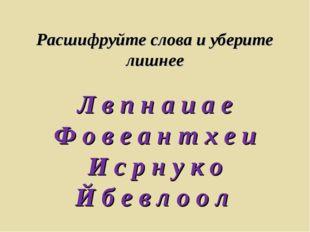 Расшифруйте слова и уберите лишнее Л в п н а и а е Ф о в е а н т х е и И с р