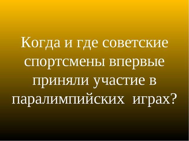 Когда и где советские спортсмены впервые приняли участие в паралимпийских игр...
