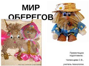 МИР ОБЕРЕГОВ Презентацию подготовила: Чигвинцева С.В., учитель технологии