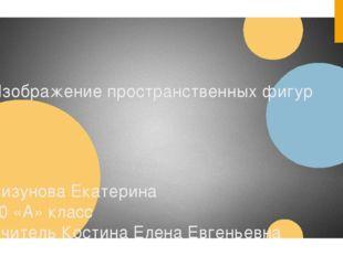 Изображение пространственных фигур Лизунова Екатерина 10 «А» класс Учитель Ко