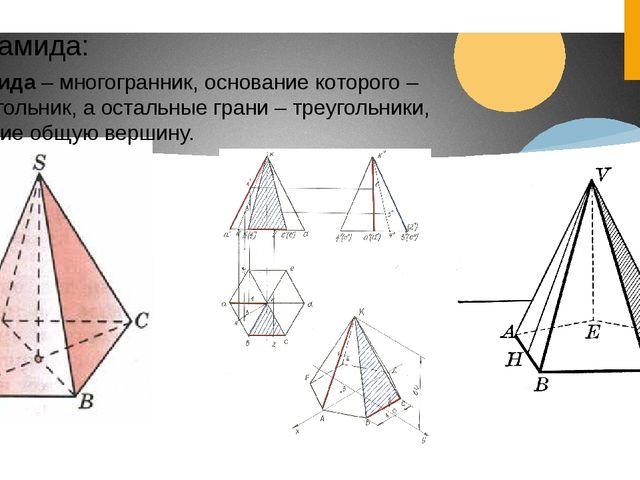 Пирамида: Пирамида – многогранник, основание которого – многоугольник, а оста...