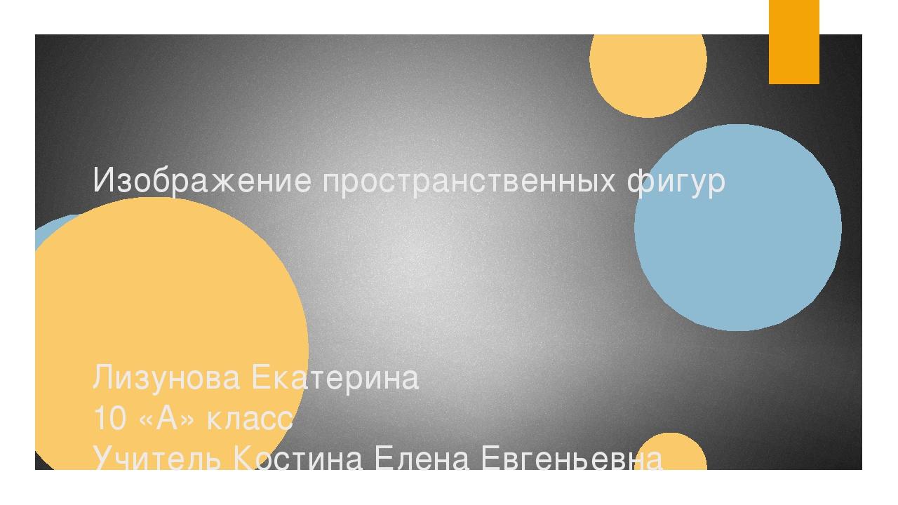 Изображение пространственных фигур Лизунова Екатерина 10 «А» класс Учитель Ко...
