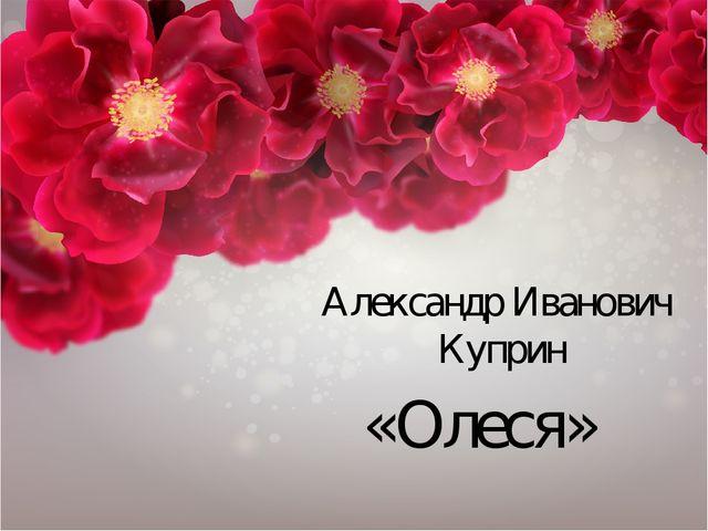 «Олеся» Александр Иванович Куприн