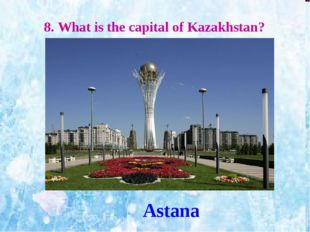 8. What is the capital of Kazakhstan? Astana