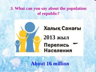 3. What can you say about the population of republic? About 16 million 2013 жыл