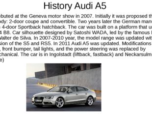 History Audi A5 Audi A5 debuted at the Geneva motor show in 2007. Initially i