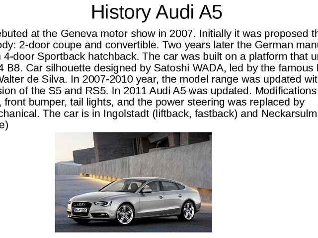 History Audi A5 Audi A5 debuted at the Geneva motor show in 2007. Initially i...