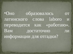 Оно образовалось от латинского слова laboro и переводится как «работаю». Вам
